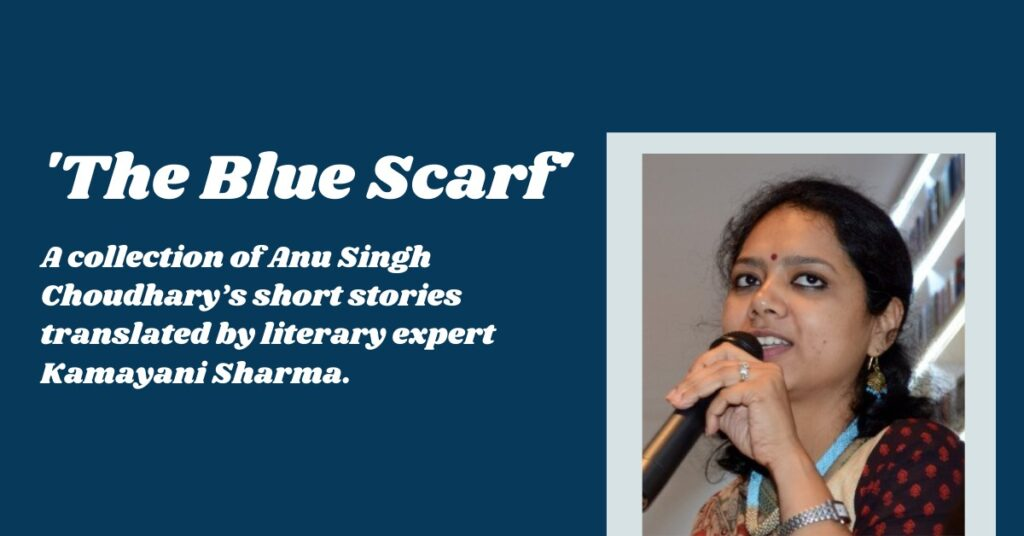 Anu Singh Choudhary's Short Story Collection the blue Scarf Translated by Kamayani Sharma